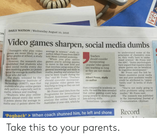 """Beneficial: DAILY NATION I Wednesday August 10, 2016  ON  Video games sharpen, social media dumbs  Teenagers who play video  to get  better grades at school, a study  average in science,"""" study co-  author Albert Posso from RMIT  told News Limited yesterday  to understand some of the  principles of chemistry; evern  so, they really have to under  stand science Mr Posso told  the ABC. """"Some psychologists  have argued that massive online  player games can be beneficial  to cognitive development.""""  games are more likely  Teachers  has found.  """"When you play online  should consider  However, the research also  tablished that students who  ed social media every day  were receiving grades 20 points  ow the average in maths than  games you're solving puzzles  to move to the next level and  that involves using some of the  general knowledge and skills in  maths, reading and science that  you've been taught during the  incorporating  popular video games  into teaching so long  as they are not violent  ones  co-author  Mr Posso said the link be  Royal Melbourne Institute of  Technology (RMIT), says that  ents who play online games  daily perform, especially well in  ose who did not.  The study, released by the day"""" said Mr Posso. """"Teachers Albert Posso, study  should consider incorporat  ing popular video games into  teaching so long as they are not  tween excessive social media  use and poor academic results  could be attributed to """"oppor-  tunity cost"""" in terms of study  time  then compared to academic re- You're not really going to  sults. He said the data revealed solve problems using (social  violent ones.""""  Mr Posso used data from the  Student Assessment (Pisa) to  Australian 15-year-olds, which he  maths, science and reading.  national that online gaming could help media)"""" Mr Posso said  Students who play online Programme for Inter  The research was published  in the International Journal of  young people to develop prob-  games almost every day score  ls points above """