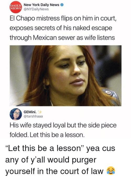 "Flips: DAILY  NEWS  New York Daily News  @NYDailyNews  El Chapo mistress flips on him in court,  exposes secrets of his naked escape  through Mexican sewer as wife listens  GEMini.  @tarshhaaa  His wife stayed loyal but the side piece  folded. Let this be a lesson. ""Let this be a lesson"" yea cus any of y'all would purger yourself in the court of law 😂"