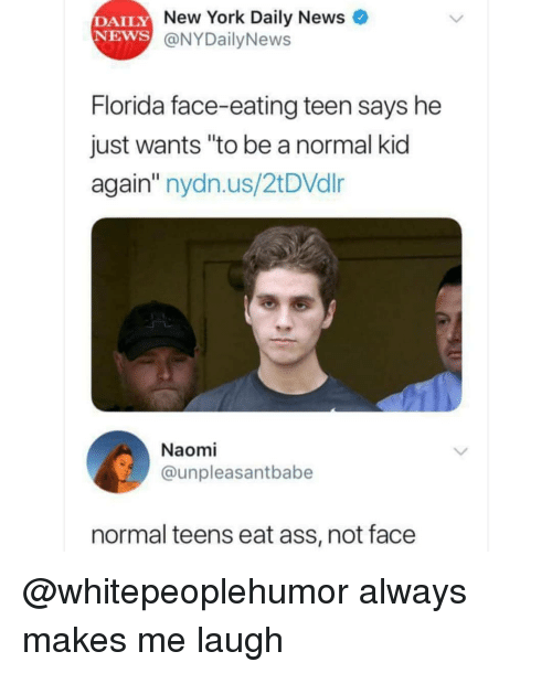 """Ass, Memes, and New York: DAILY  NEWS  New York Daily News  @NYDailyNews  Florida face-eating teen says he  just wants """"to be a normal kid  again"""" nydn.us/2tDVdlr  Naomi  @unpleasantbabe  normal teens eat ass, not face @whitepeoplehumor always makes me laugh"""