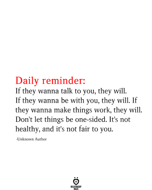 wanna talk: Daily reminder:  If they wanna talk to you, they will  If they wanna be with you, they will. If  they wanna make things work, they will  Don't let things be one-sided. It's not  healthy, and it's not fair to you  -Unknown Author  RELATIONSHIP  RULES