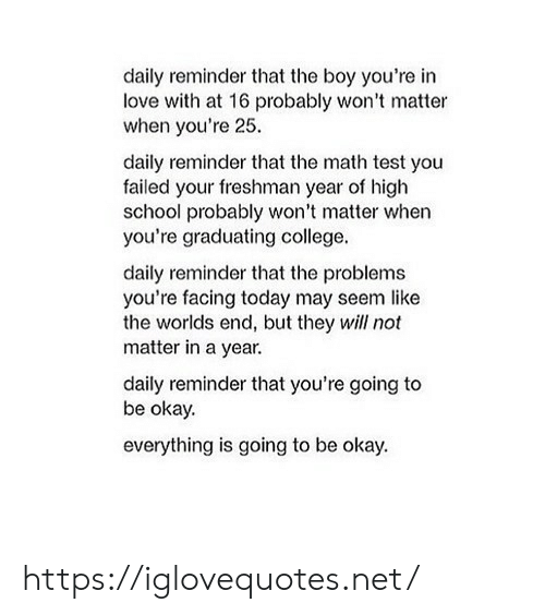 Freshman Year: daily reminder that the boy you're in  love with at 16 probably won't matter  when you're 25  daily reminder that the math test you  failed your freshman year of high  school probably won't matter when  you're graduating college.  daily reminder that the problems  you're facing today may seem like  the worlds end, but they will not  matter in a year.  daily reminder that you're going to  be okay.  everything is going to be okay. https://iglovequotes.net/