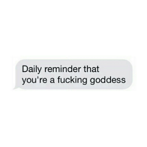 Fucking, Youre, and Daily: Daily reminder that  you're a fucking goddess