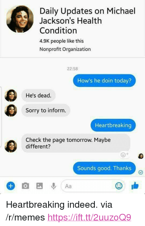 """Memes, Sorry, and Good: Daily Updates on Michael  Jackson's Health  Condition  4.9K people like this  Nonprofit Organization  22:58  How's he doin today?  He's dead.  Sorry to inform.  Heartbreaking  Check the page tomorrow. Maybe  different?  Sounds good. Thanks <p>Heartbreaking indeed. via /r/memes <a href=""""https://ift.tt/2uuzoQ9"""">https://ift.tt/2uuzoQ9</a></p>"""