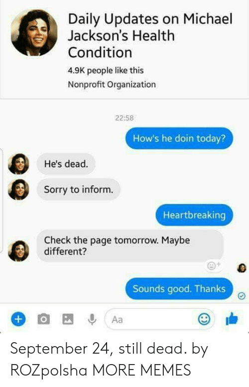 Dank, Memes, and Sorry: Daily Updates on Michael  Jackson's Health  Condition  4.9K people like this  Nonprofit Organization  22:58  How's he doin today?  He's dead.  Sorry to inform.  Heartbreaking  Check the page tomorrow. Maybe  different?  Sounds good. Thanks September 24, still dead. by ROZpolsha MORE MEMES