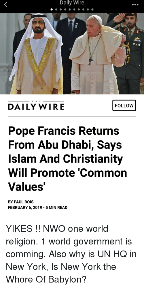 New York, Pope Francis, and Common: Daily Wire  FOLLOW  T H E  DAILY WIRE  Pope Francis Returns  From Abu Dhabi, Says  Islam And Christianity  Will Promote 'Common  Values  BY PAUL BOIS  FEBRUARY 6, 2019. 5 MIN READ