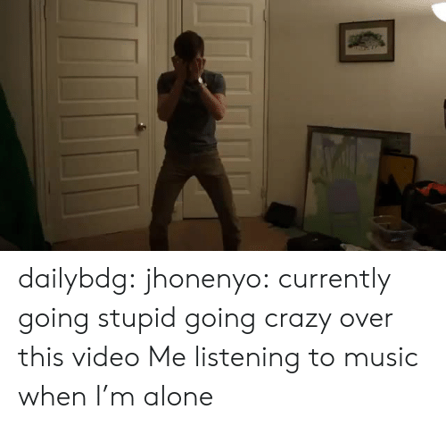 over-this: dailybdg:  jhonenyo:  currently going stupid going crazy over this video  Me listening to music when I'm alone