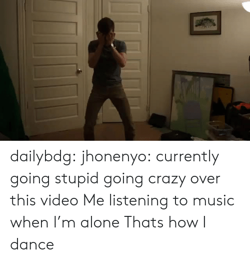 Being Alone, Crazy, and Music: dailybdg:  jhonenyo:  currently going stupid going crazy over this video  Me listening to music when I'm alone   Thats how I dance