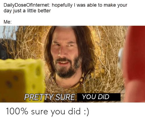 Day, Did, and Make: DailyDoseOfInternet: hopefully I was able to make your  day just a little better  Me:  PRETTY SURE  YOU DID 100% sure you did :)