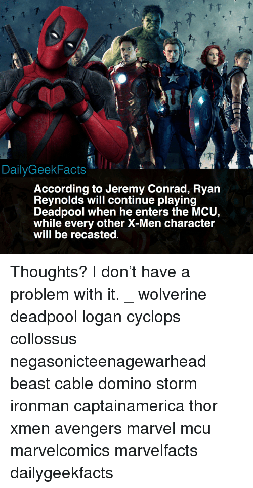 Memes, Wolverine, and X-Men: DailyGeekFacts  According to Jeremy Conrad, Ryan  Revnolds will continue plaving  Deadpool when he enters the MCU,  while every other X-Men character  will be recasted Thoughts? I don't have a problem with it. _ wolverine deadpool logan cyclops collossus negasonicteenagewarhead beast cable domino storm ironman captainamerica thor xmen avengers marvel mcu marvelcomics marvelfacts dailygeekfacts
