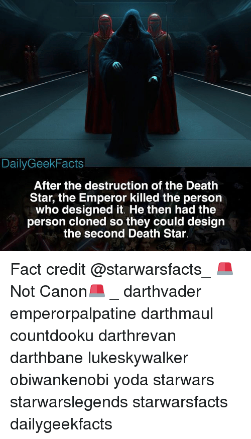 The Emperor: DailyGeekFacts  After the destruction of the Death  Star, the Emperor killed the person  who designed it. He then had the  person cloned so they could design  the second Death Star. Fact credit @starwarsfacts_ 🚨Not Canon🚨 _ darthvader emperorpalpatine darthmaul countdooku darthrevan darthbane lukeskywalker obiwankenobi yoda starwars starwarslegends starwarsfacts dailygeekfacts