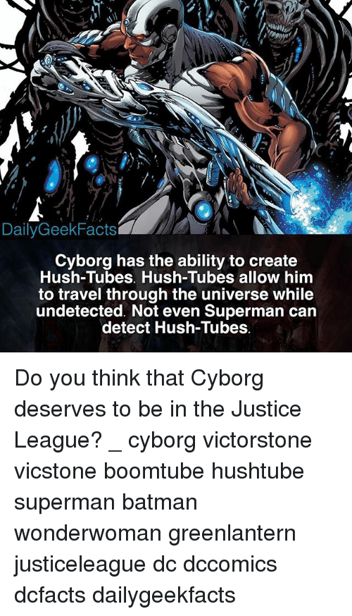 Supermane: DailyGeekFacts  Cyborg has the ability to create  Hush-Tubes. Hush-Tubes allow him  to travel through the universe while  undetected. Not even Superman carn  detect Hush-Tubes Do you think that Cyborg deserves to be in the Justice League? _ cyborg victorstone vicstone boomtube hushtube superman batman wonderwoman greenlantern justiceleague dc dccomics dcfacts dailygeekfacts