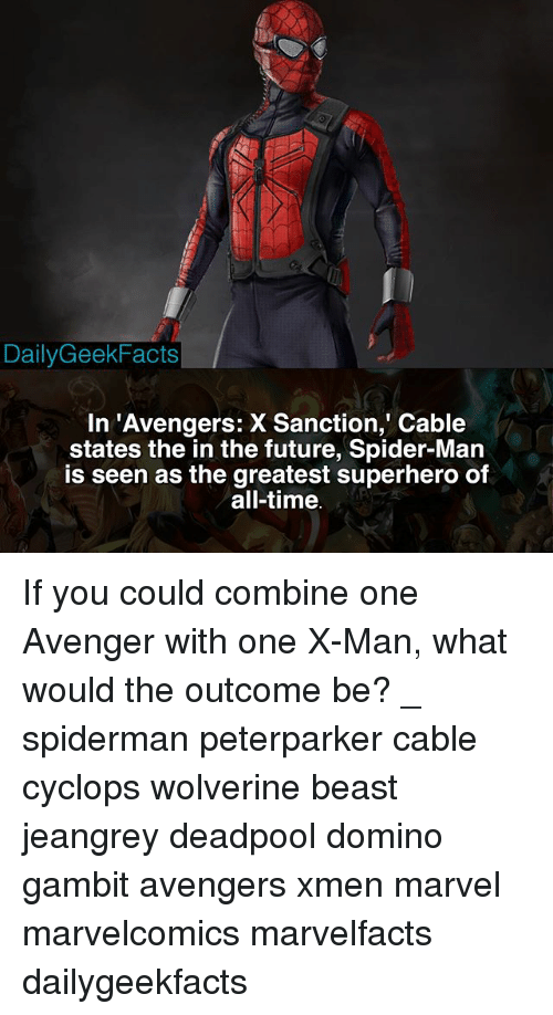 Future, Memes, and Spider: DailyGeekFacts  In 'Avengers: X Sanction, Cable  states the in the future, Spider-Man  is seen as the greatest superhero of  all-time If you could combine one Avenger with one X-Man, what would the outcome be? _ spiderman peterparker cable cyclops wolverine beast jeangrey deadpool domino gambit avengers xmen marvel marvelcomics marvelfacts dailygeekfacts
