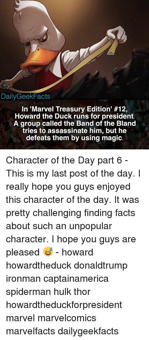 treasury: DailyGeekFacts  In 'Marvel Treasury Edition' #12,  Howard the Duck runs for president.  A group called the Band of the Bland  tries to assassinate him, but he  defeats them by using magic. Character of the Day part 6 - This is my last post of the day. I really hope you guys enjoyed this character of the day. It was pretty challenging finding facts about such an unpopular character. I hope you guys are pleased 😅 - howard howardtheduck donaldtrump ironman captainamerica spiderman hulk thor howardtheduckforpresident marvel marvelcomics marvelfacts dailygeekfacts