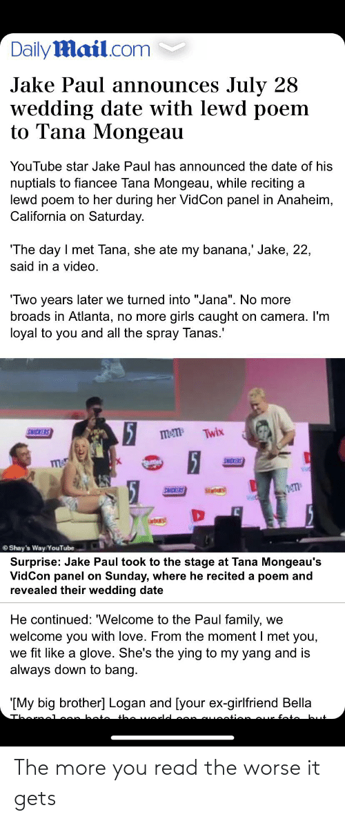 """Family, Girls, and Love: DailyMail.com  Jake Paul announces July 28  wedding date with lewd poem  to Tana Mongeau  YouTube star Jake Paul has announced the date of his  nuptials to fiancee Tana Mongeau, while reciting  lewd poem to her during her Vid Con panel in Anaheim,  California on Saturday.  The day I met Tana, she ate my banana,' Jake, 22,  said in a video  Two years later we turned into """"Jana"""". No more  broads in Atlanta, no more  II  girls caught  loyal to you and all the spray Tanas.  on camera. I'm  5  15  SICKERS  Twix  mem  SNCKERS  m  Stes  SNICKERS  Shay's Way/YouTube  Surprise: Jake Paul took to the stage at Tana Mongeau's  VidCon panel on Sunday, where he recited a poem and  revealed their wedding date  He continued: """"Welcome to the Paul family,  welcome you with love. From the moment I met you,  we fit like a glove. She's the ying to my yang and is  always down to bang.  we  IMy big brother] Logan and [your ex-girlfriend Bella  Tharaalean boto the worle  .ontion aur fate but The more you read the worse it gets"""