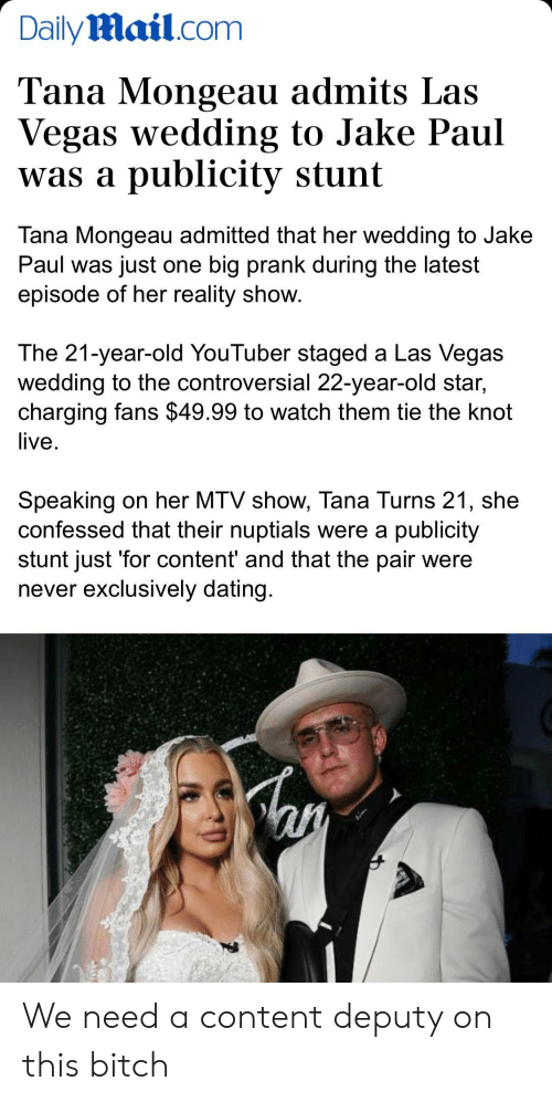 Bitch, Dating, and Mtv: DailyMail.com  Tana Mongeau admits Las  Vegas wedding to Jake Paul  was a publicity stunt  Tana Mongeau admitted that her wedding to Jake  Paul was just one big prank during the latest  episode of her reality show.  The 21-year-old YouTuber staged a Las Vegas  wedding to the controversial 22-year-old star,  charging fans $49.99 to watch them tie the knot  live  Speaking on her MTV show, Tana Turns 21, she  confessed that their nuptials were a publicity  stunt just 'for content' and that the pair were  never exclusively dating. We need a content deputy on this bitch