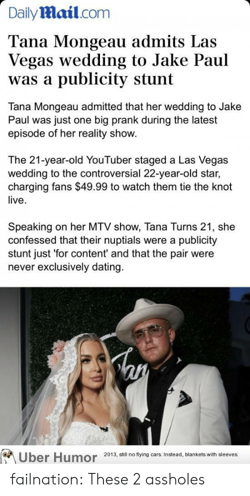 stunt: Dailymail.com  Tana Mongeau admits Las  Vegas wedding to Jake Paul  publicity stunt  was a  Tana Mongeau admitted that her wedding to Jake  Paul was just one big prank during the latest  episode of her reality show.  The 21-year-old YouTuber staged a Las Vegas  wedding to the controversial 22-year-old star,  charging fans $49.99 to watch them tie the knot  live  Speaking  confessed that their nuptials were a publicity  stunt just 'for content' and that the pair were  never exclusively dating  on her MTV show, Tana Turns 21, she  Uber Humor  2013, still no flying cars. Instead, blankets with sleeves. failnation:  These 2 assholes