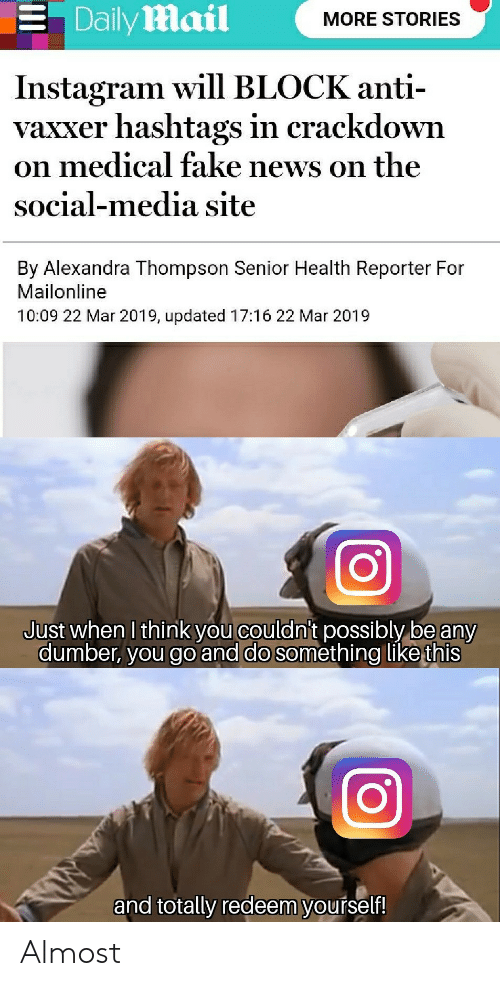 Mailonline: . Dailymail  MORE STORIES  Instagram will BLOCK anti-  vaxxer hashtags in crackdown  on medical fake news on the  social-media site  By Alexandra Thompson Senior Health Reporter For  Mailonline  10:09 22 Mar 2019, updated 17:16 22 Mar 2019  Just when I think you couldni't possibly be any  dumber, you go and do something like this  and totally redeem yourself! Almost