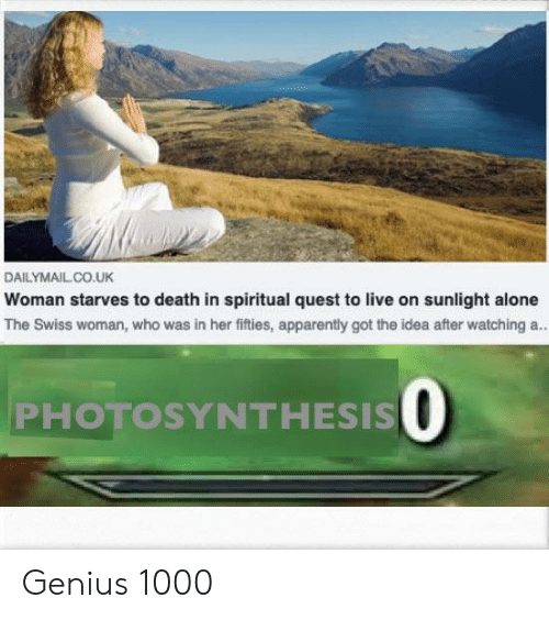 Being Alone, Apparently, and Death: DAILYMAILCO.UK  Woman starves to death in spiritual quest to live on sunlight alone  The Swiss woman, who was in her fifties, apparently got the idea after watching a.  PHOTOSYNTHESIS O Genius 1000