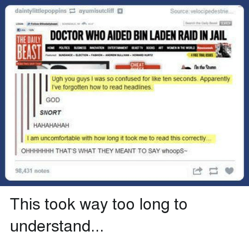 Apparently, Confused, and Doctor: daintylittlepoppins ayumisutcliff  Source velocipedestrie..  DOCTOR WHO AIDED BIN LADEN RAID IN JAIL  THE DAILY  BEAST  Ugh you guys I was so confused for like ten seconds. Apparently  I've forgotten how to read headines.  GOD  SNORT  I am uncomfortable with how long it took me to read this correctly.  OHHHHHHH THATS WHAT THEY MEANT TO SAY whoopS-  98,431 notes  は 梦 This took way too long to understand...