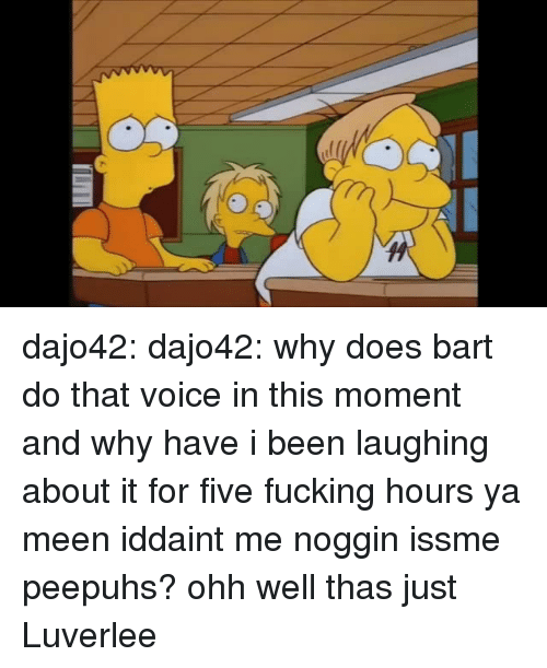 Fucking, Target, and Tumblr: dajo42: dajo42: why does bart do that voice in this moment and why have i been laughing about it for five fucking hours ya meen iddaint me noggin issme peepuhs? ohh well thas just Luverlee