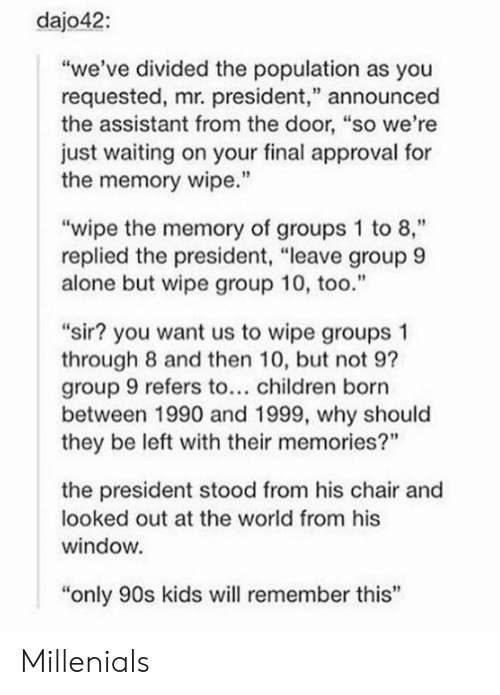 "Only 90S Kids: dajo42:  ""we've divided the population as you  requested, mr. president,"" announced  the assistant from the door, ""so we're  just waiting on your final approval for  the memory wipe.'""  ""wipe the memory of groups 1 to 8,""  replied the president, ""leave group 9  alone but wipe group 10, too.""  ""sir? you want us to wipe groups 1  through 8 and then 10, but not 9?  group 9 refers to... children born  between 1990 and 1999, why should  they be left with their memories?""  the president stood from his chair and  looked out at the world from his  window  ""only 90s kids will remember this' Millenials"