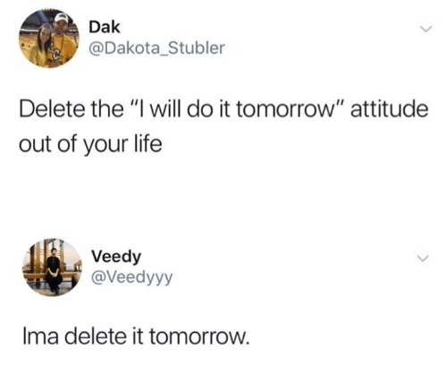 "Life, Tomorrow, and Attitude: Dak  @Dakota_Stubler  Delete the ""I will do it tomorrow"" attitude  out of your life  Veedy  @Veedyyy  Ima delete it tomorrow."