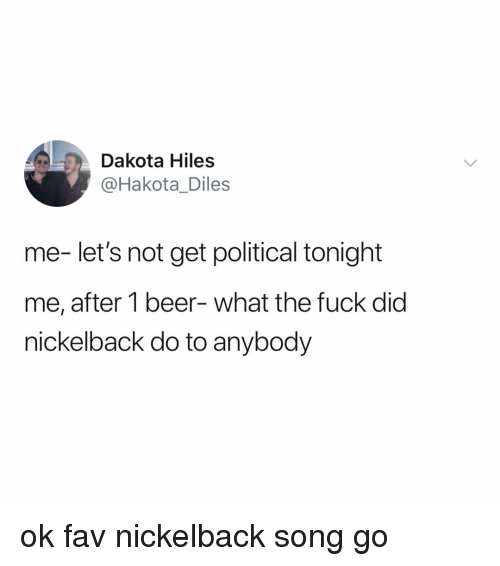 Beer, Fuck, and Nickelback: Dakota Hiles  @Hakota_Diles  me- let's not get political tonight  me, after 1 beer- what the fuck did  nickelback do to anybody ok fav nickelback song go