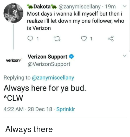 Verizon, Who, and One: Dakota @zanymiscellany 19m  Most days i wanna kill myself but then i  realize i'll let down my one follower, who  is Verizon  Verizon Support  @VerizonSupport  verizon  Replying to @zanymiscellany  Always here for ya bud  ACLW  4:22 AM 28 Dec 18 Sprinklr Always there