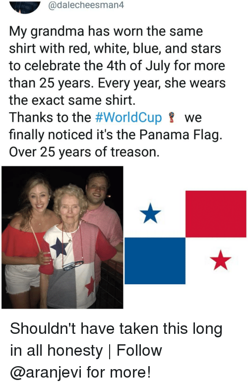 Grandma, Memes, and Taken: @dalecheesman4  My grandma has worn the same  shirt with red, white, blue, and stars  to celebrate the 4th of July for more  than 25 years. Every year, she wears  the exact same shirt  Thanks to the #WorldCup we  finally noticed it's the Panama Flag.  Over 25 years of treason. Shouldn't have taken this long in all honesty   Follow @aranjevi for more!
