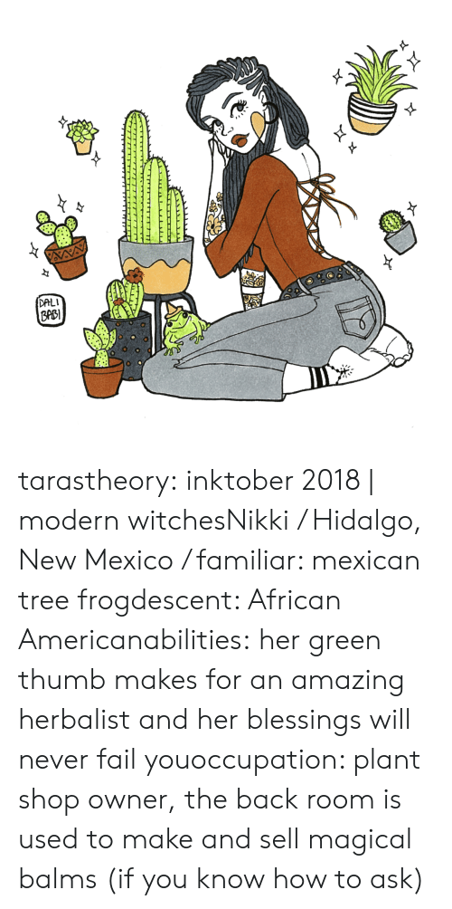 Fail, Tumblr, and American: DALI  ppB  0 tarastheory:  inktober 2018 | modern witchesNikki / Hidalgo, New Mexico / familiar: mexican tree frogdescent: African Americanabilities: her green thumb makes for an amazing herbalist and her blessings will never fail youoccupation: plant shop owner, the back room is used to make and sell magical balms (if you know how to ask)
