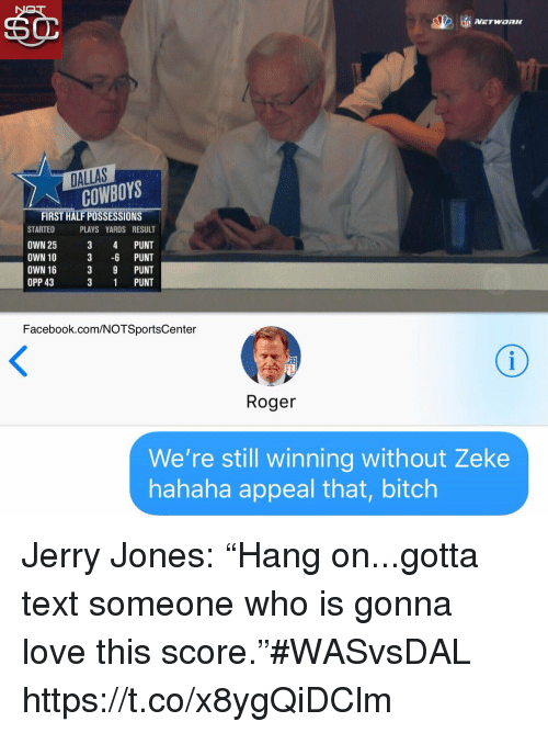 "Bitch, Dallas Cowboys, and Facebook: DALLAS  COWBOYS  FIRST HALF POSSESSIONS  STARTED PLAYS YARDS RESULT  OWN 25 3 4 PUNT  OWN 10 3 -6 PUNT  OWN 16  OPP 43  3 9 PUNT  3 1 PUNT  Facebook.com/NOTSportsCenter  FL  Roger  We're still winning without Zeke  hahaha appeal that, bitch Jerry Jones: ""Hang on...gotta text someone who is gonna love this score.""#WASvsDAL https://t.co/x8ygQiDClm"