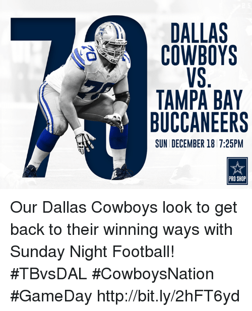 Sunday Night Football: DALLAS  COWBOYS  TAMPA BAY  BUCCANEERS  SUN DECEMBER 18 7:25PM  PRO SHOP Our Dallas Cowboys look to get back to their winning ways with Sunday Night Football!  #TBvsDAL #CowboysNation #GameDay http://bit.ly/2hFT6yd