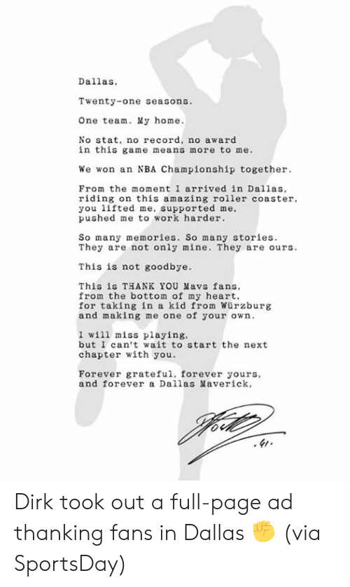 Dallas: Dallas,  Twenty-one seasons.  One team. My home.  No stat, no record, no award  in this game means more to me.  We won an NBA Championship together  From the moment I arrived in Dallas,  riding on this amazing roller coaster  you lifted me, supported me,  pushed me to work harder  So many memories. So many stories  They are not only mine. They are ours.  This is not goodbye.  This is THANK YOU Mavs fans  from the bottom of my heart,  for taking in a kid from Würzburg  and making me one of your own.  I will miss playing,  but I can't wait to start the next  chapter with you.  Forever grateful, forever yours,  and forever a Dallas averick, Dirk took out a full-page ad thanking fans in Dallas ✊   (via SportsDay)