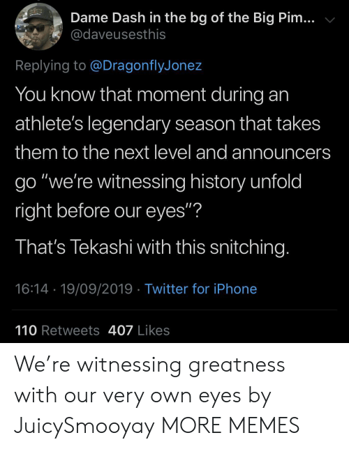 """Dank, Iphone, and Memes: Dame Dash in the bg of the Big Pim...  @daveusesthis  Replying to @DragonflyJonez  You know that moment during  athlete's legendary season that takes  them to the next level and announcers  go """"we're witnessing history unfold  right before our eyes""""?  That's Tekashi with this snitching.  16:14 19/09/2019 Twitter for iPhone  110 Retweets 407 Likes We're witnessing greatness with our very own eyes by JuicySmooyay MORE MEMES"""