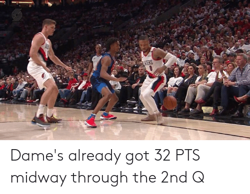 Got, Midway, and Pts: Dame's already got 32 PTS midway through the 2nd Q