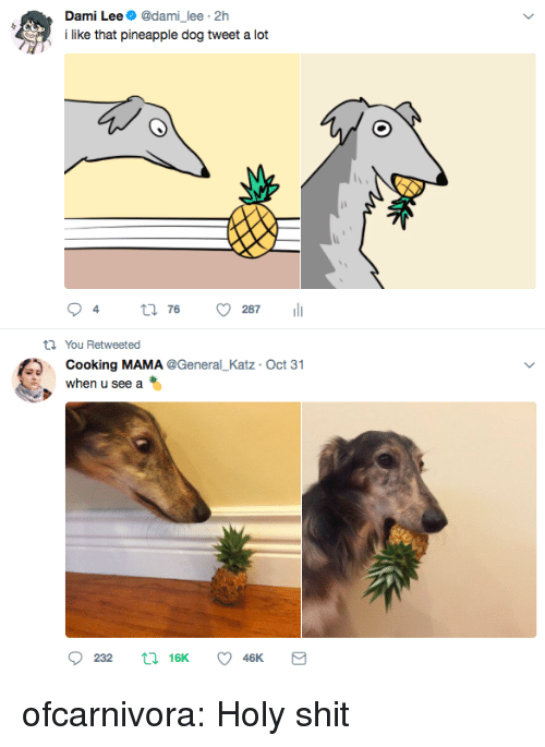 Shit, Tumblr, and Blog: Dami Lee@dami_lee 2h  lke that pineapple dog tweet a lot  t1 You Retweeted  Cooking MAMA @General_Katz Oct 31  when u see a ofcarnivora: Holy shit
