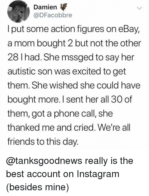 eBay, Friends, and Instagram: Damien  @DFacobbre  l put some action figures on eBay,  a mom bought 2 but not the other  28 Ihad. She mssged to say her  autistic son was excited to get  them. She wished she could have  bought more. I sent her all 30 of  them, got a phone call, she  thanked me and cried. We're al  friends to this day @tanksgoodnews really is the best account on Instagram (besides mine)