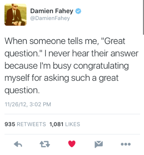 """Never, Asking, and Answer: Damien Fahey  @DamienFahey  When someone tells me, """"Great  question."""" I never hear their answer  because l'm busy congratulating  myself for asking such a great  question.  11/26/12, 3:02 PM  935 RETWEETS 1,081 LIKES"""