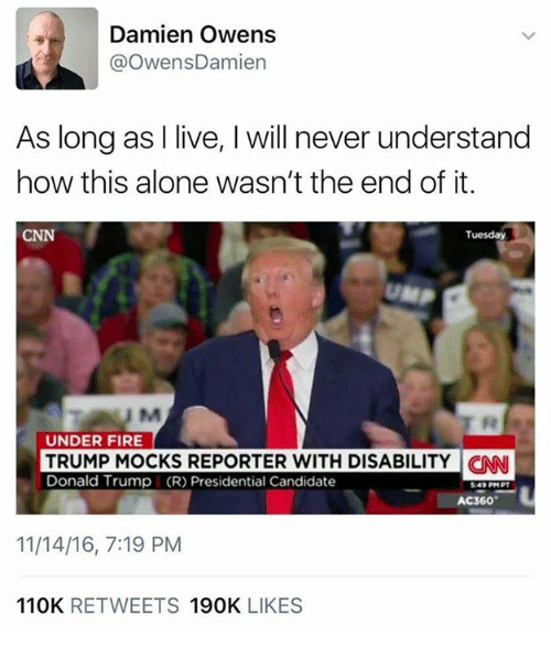 Presidential Candidates: Damien Owens  @Owens Damien  As long as I live, l will never understand  how this alone wasn't the end of it.  CNN  Tuesday  UNDER FIRE  TRUMP MOCKS REPORTER WITH DISABILITY CNN  Donald Trump (R) Presidential Candidate  AC360  11/14/16, 7:19 PM  110K  RETWEETS  190K  LIKES