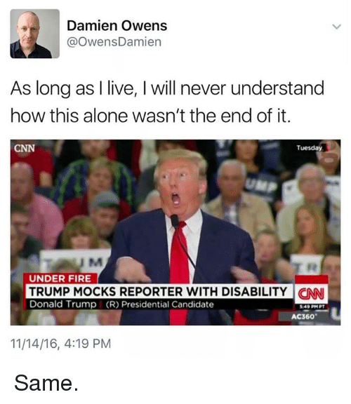Presidential Candidates: Damien Owens  OwensDamien  As long as I live, l will never understand  how this alone wasn't the end of it.  CNN  Tuesday  UM  UNDER FIRE  TRUMP MOCKS REPORTER WITH DISABILITY CNNI  Donald Trump (R) Presidential Candidate  AC360  11/14/16, 4:19 PM Same.