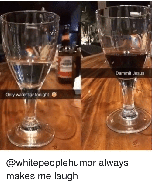 Dammits: Dammit Jesus  Only water for tonighte @whitepeoplehumor always makes me laugh