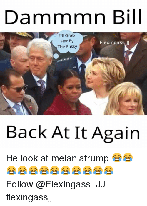 Flexing, Memes, and Back at It Again: Dammmn Bill  I'll Grab  Her By  Flexing ass  The Pussy  Back At It Again He look at melaniatrump 😂😂😂😂😂😂😂😂😂😂😂😂 Follow @Flexingass_JJ flexingassjj