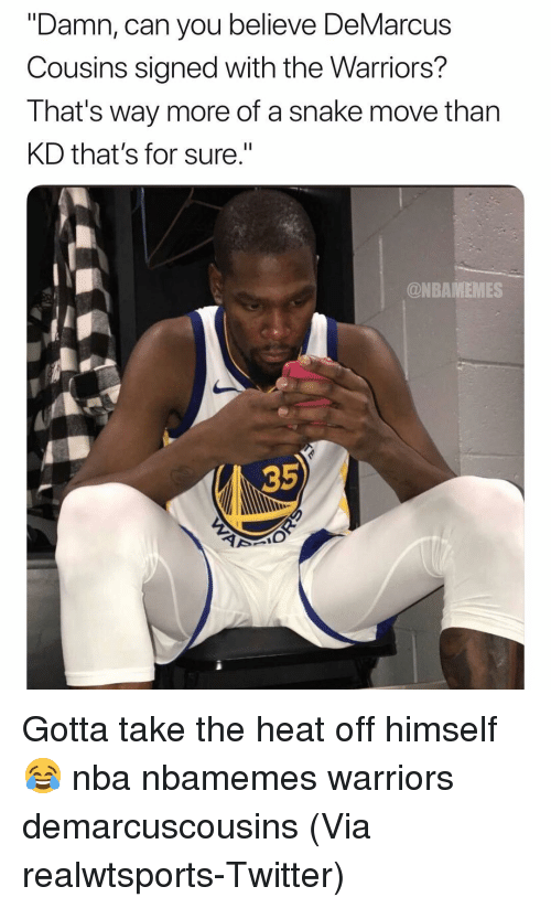 "Basketball, DeMarcus Cousins, and Nba: ""Damn, can you believe DeMarcus  Cousins signed with the Warriors?  That's Way more of a snake move tnan  KD that's for sure.""  @NBAMEMES  35 Gotta take the heat off himself 😂 nba nbamemes warriors demarcuscousins (Via ‪realwtsports‬-Twitter)"