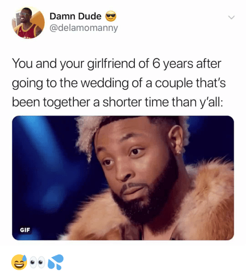 Dude, Gif, and Time: Damn Dude  @delamomanny  You and your girlfriend of 6 years after  going to the wedding of a couple that's  been together a shorter time than y'all:  GIF 😅👀💦