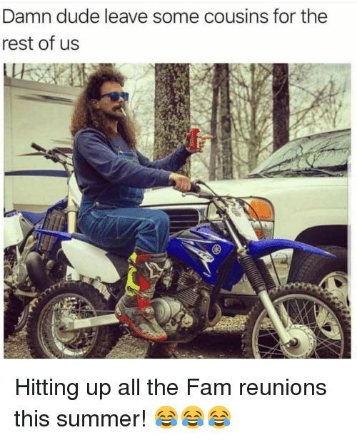 Dude, Fam, and Summer: Damn dude leave some cousins for the  rest of us <p>Hitting up all the Fam reunions this summer! 😂😂😂</p>