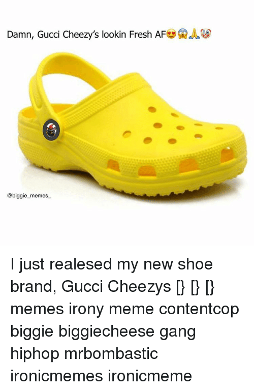 Irony Meme: Damn, Gucci Cheezy's lookin Fresh AF  @biggie memes I just realesed my new shoe brand, Gucci Cheezys [} [} [} memes irony meme contentcop biggie biggiecheese gang hiphop mrbombastic ironicmemes ironicmeme