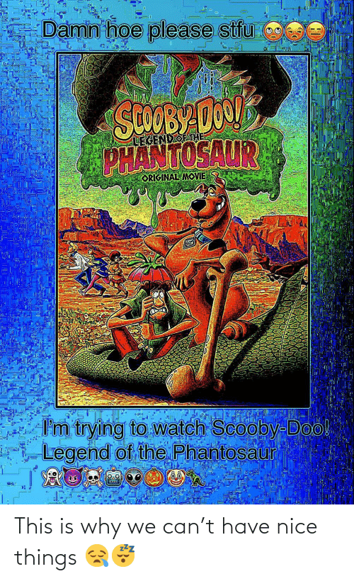 scooby: Damn hoe please stfu  SCOOBY DO1  PHANTOSAUR  LEGENDOETHE  ORIGINAL MOVIE  I'm trying to watch Scooby-Doo!  Legend of the Phantosaur This is why we can't have nice things 😪😴