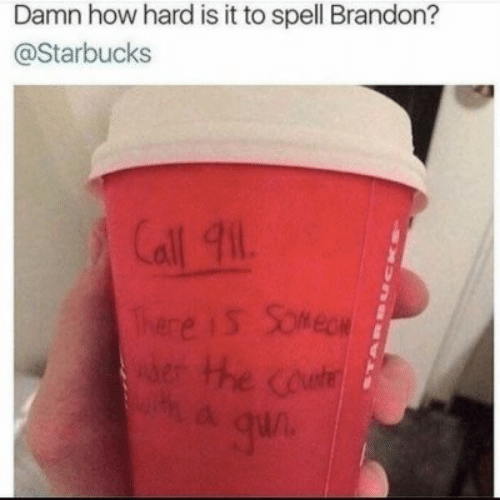 Call 911: Damn how hard is it to spell Brandon?  @Starbucks  Call 911  There iS Somege  erHhe coute  a qun  CKna