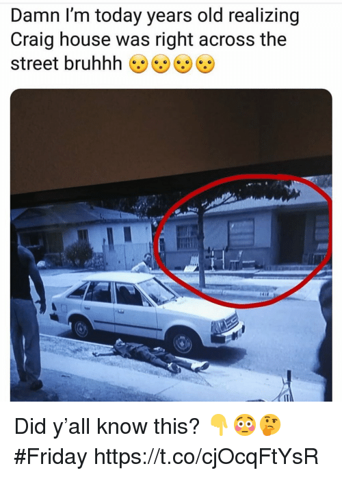 Friday, Craig, and House: Damn I'm today years old realizing  Craig house was right across the  street bruhhh Did y'all know this? 👇😳🤔 #Friday https://t.co/cjOcqFtYsR