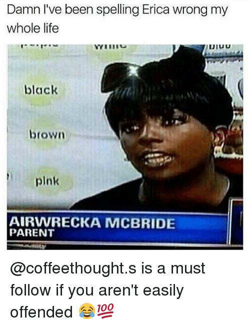 Cic: Damn l've been spelling Erica wrong my  whole life  black  CIC  brown  pink  AIRVWRECKA MCBRIDE  PARENT @coffeethought.s is a must follow if you aren't easily offended 😂💯